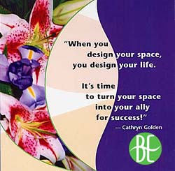 when you design your space, you design your life.  It's time to turn your space into your allly for success! Cathryn Golden
